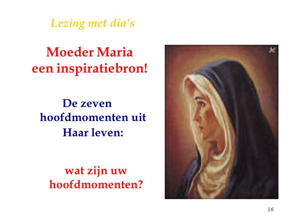 16 Lezing met dia's Moeder Maria een inspiratiebron! De zeven hoofdmomenten uit Haar leven: wat zijn uw hoofdmomenten?