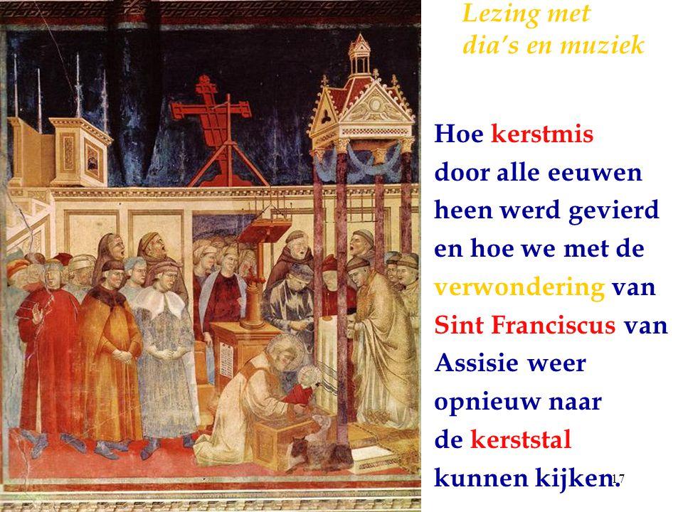 17 Lezing met dia's en muziek Hoe kerstmis door alle eeuwen heen werd gevierd en hoe we met de verwondering van Sint Franciscus van Assisie weer opnie