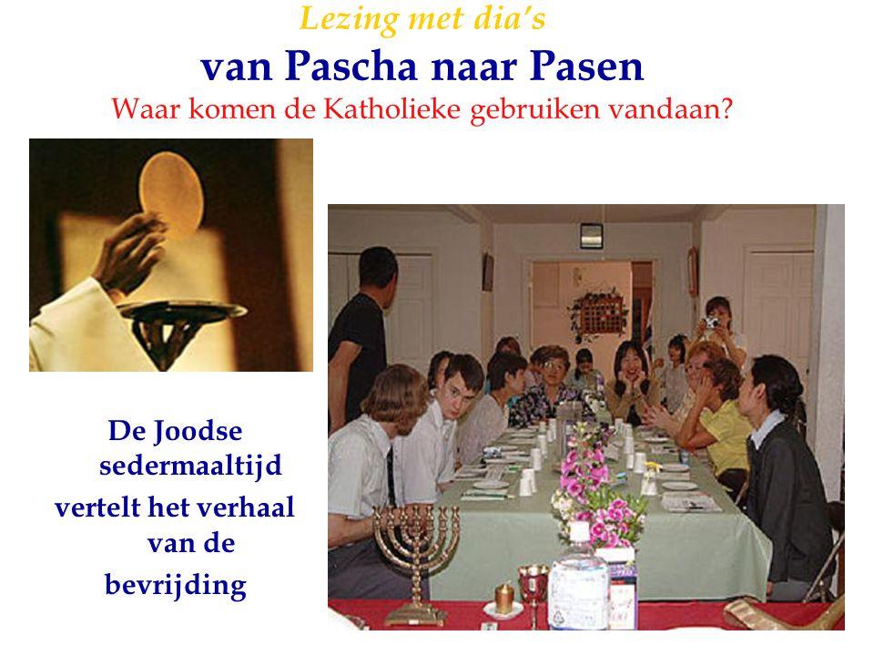 18 Lezing met dia's van Pascha naar Pasen Waar komen de Katholieke gebruiken vandaan? De Joodse sedermaaltijd vertelt het verhaal van de bevrijding