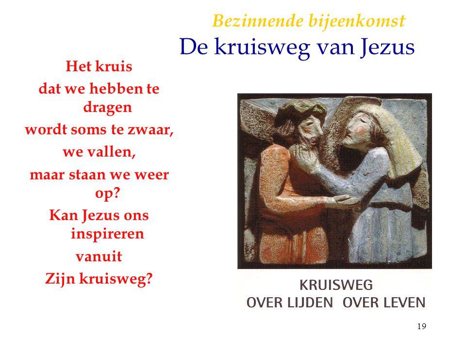 19 B ezinnende bijeenkomst De kruisweg van Jezus Het kruis dat we hebben te dragen wordt soms te zwaar, we vallen, maar staan we weer op? Kan Jezus on