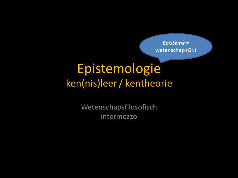 Epistemologie ken(nis)leer / kentheorie Wetenschapsfilosofisch intermezzo Epistèmè = wetenschap (Gr.)
