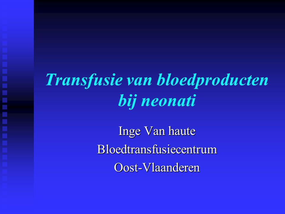 Transfusie van bloedproducten bij neonati Inge Van haute BloedtransfusiecentrumOost-Vlaanderen