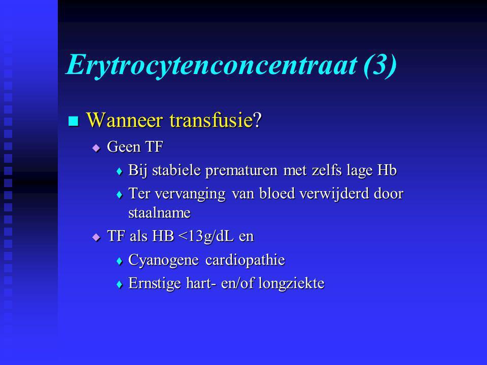Erytrocytenconcentraat (3)  Wanneer transfusie?  Geen TF  Bij stabiele prematuren met zelfs lage Hb  Ter vervanging van bloed verwijderd door staa