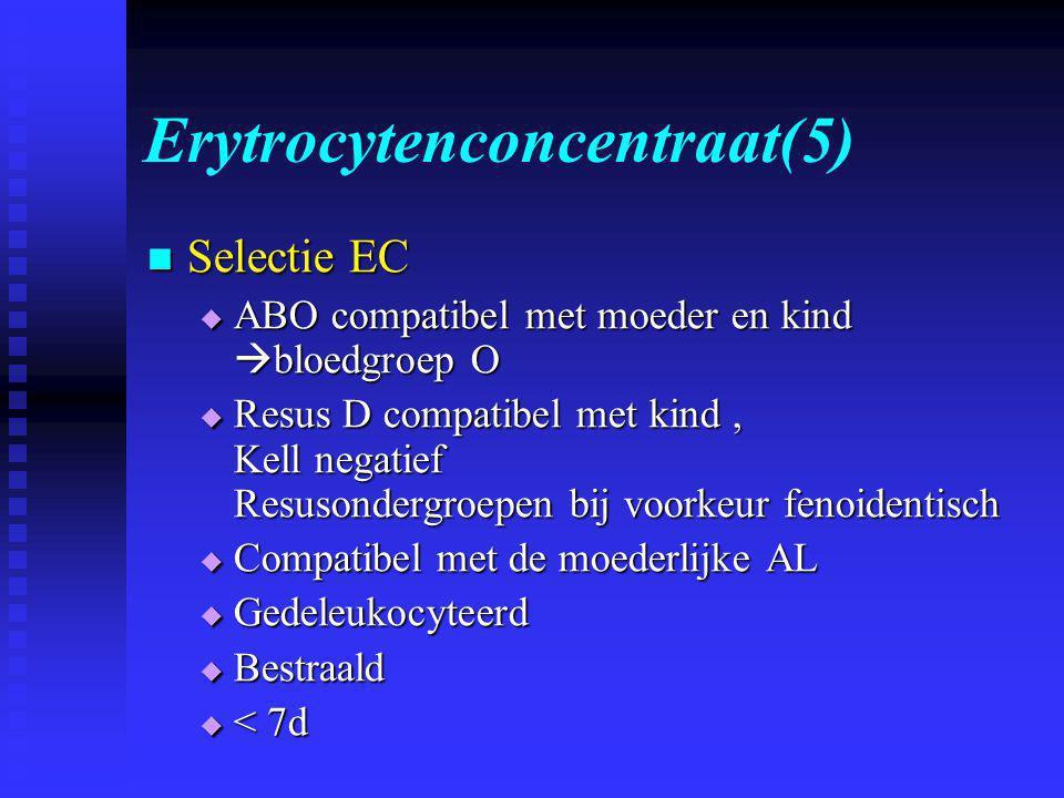 Erytrocytenconcentraat(5)  Selectie EC  ABO compatibel met moeder en kind  bloedgroep O  Resus D compatibel met kind, Kell negatief Resusondergroepen bij voorkeur fenoidentisch  Compatibel met de moederlijke AL  Gedeleukocyteerd  Bestraald  < 7d