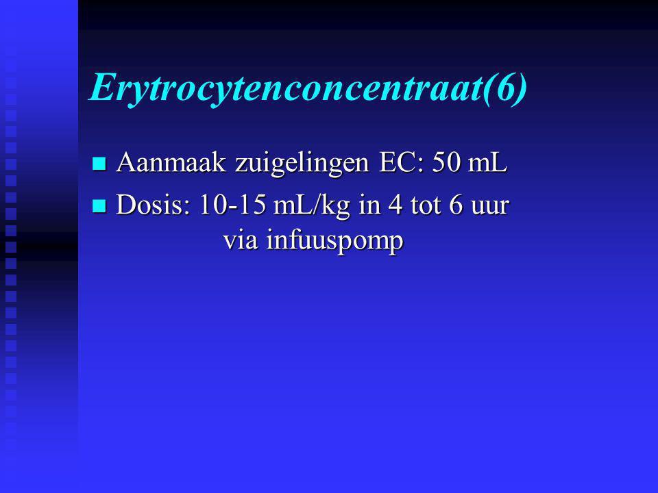 Erytrocytenconcentraat(6)  Aanmaak zuigelingen EC: 50 mL  Dosis: 10-15 mL/kg in 4 tot 6 uur via infuuspomp
