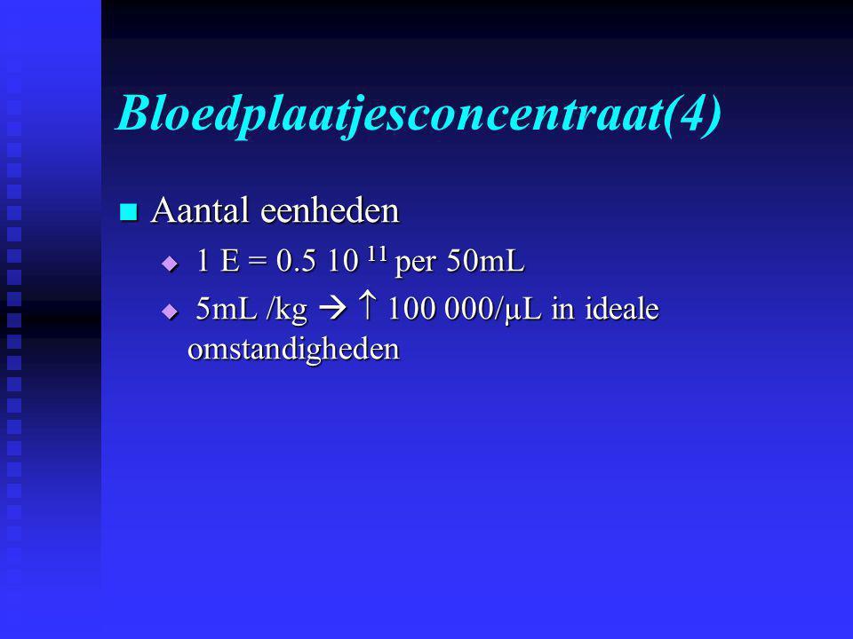 Bloedplaatjesconcentraat(4)  Aantal eenheden  1 E = 0.5 10 11 per 50mL  5mL /kg   100 000/µL in ideale omstandigheden