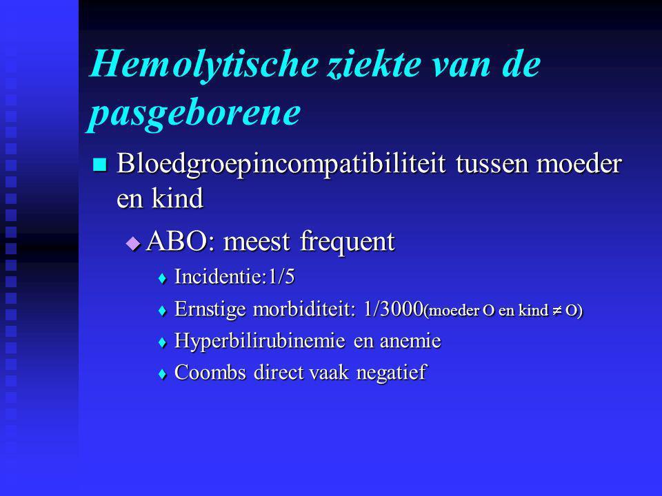 Hemolytische ziekte van de pasgeborene  Bloedgroepincompatibiliteit tussen moeder en kind  ABO: meest frequent  Incidentie:1/5  Ernstige morbiditeit: 1/3000 (moeder O en kind  O)  Hyperbilirubinemie en anemie  Coombs direct vaak negatief