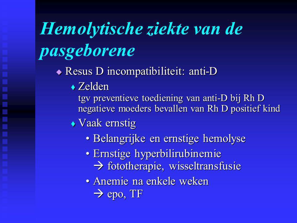 Hemolytische ziekte van de pasgeborene  Resus D incompatibiliteit: anti-D  Zelden tgv preventieve toediening van anti-D bij Rh D negatieve moeders bevallen van Rh D positief kind  Vaak ernstig •Belangrijke en ernstige hemolyse •Ernstige hyperbilirubinemie  fototherapie, wisseltransfusie •Anemie na enkele weken  epo, TF