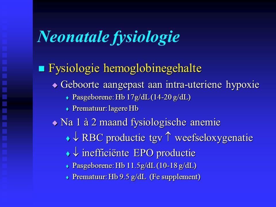 Neonatale fysiologie  Fysiologie hemoglobinegehalte  Geboorte aangepast aan intra-uteriene hypoxie  Pasgeborene: Hb 17g/dL (14-20 g/dL)  Prematuur: lagere Hb  Na 1 à 2 maand fysiologische anemie   RBC productie tgv  weefseloxygenatie   inefficiënte EPO productie  Pasgeborene: Hb 11.5g/dL (10-18 g/dL)  Prematuur: Hb 9.5 g/dL (Fe supplement)