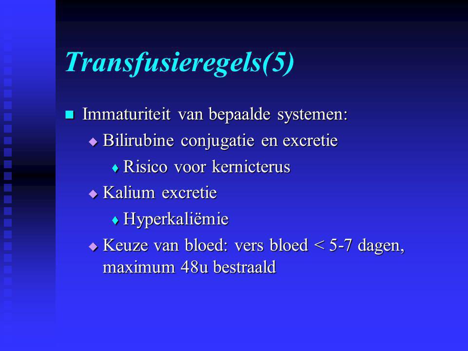 Transfusieregels(5)  Immaturiteit van bepaalde systemen:  Bilirubine conjugatie en excretie  Risico voor kernicterus  Kalium excretie  Hyperkaliëmie  Keuze van bloed: vers bloed < 5-7 dagen, maximum 48u bestraald