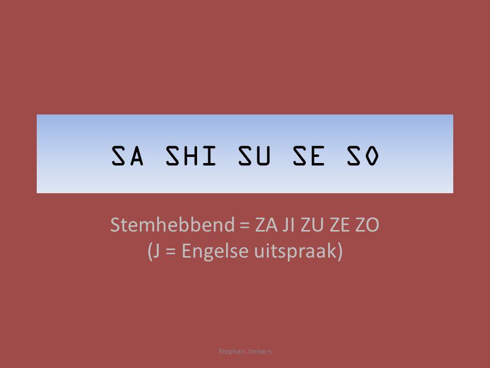 SA SHI SU SE SO Stemhebbend = ZA JI ZU ZE ZO (J = Engelse uitspraak) Stephan Jonkers