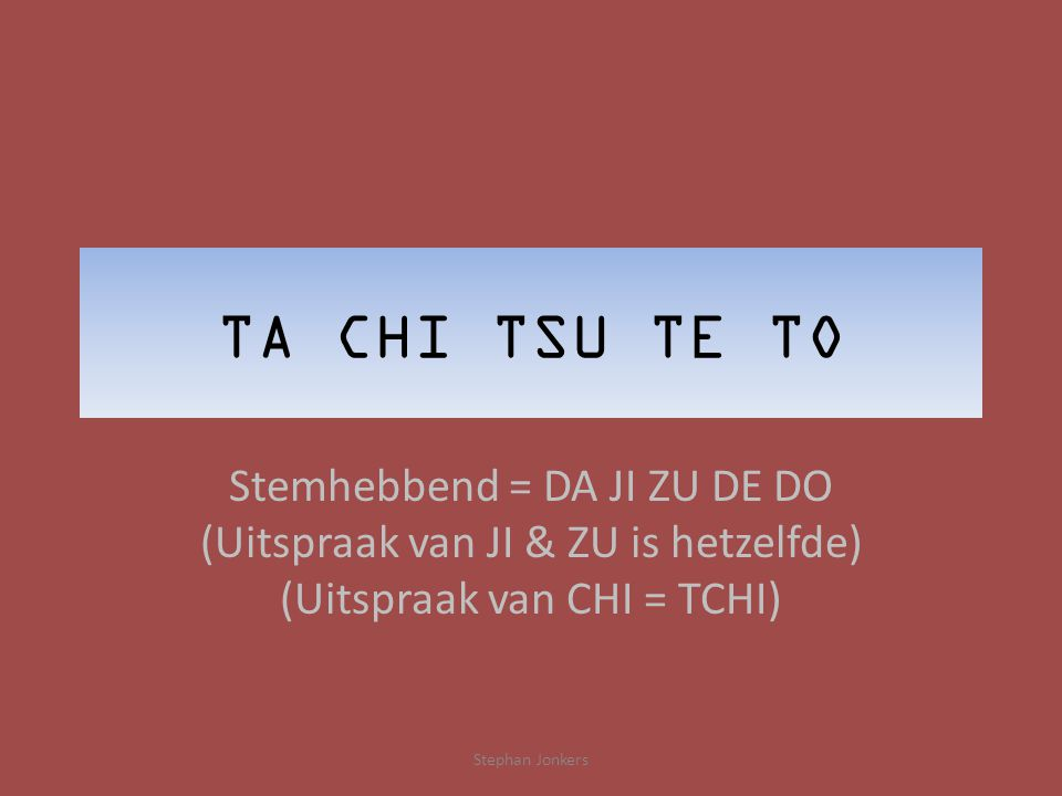 TA CHI TSU TE TO Stemhebbend = DA JI ZU DE DO (Uitspraak van JI & ZU is hetzelfde) (Uitspraak van CHI = TCHI) Stephan Jonkers