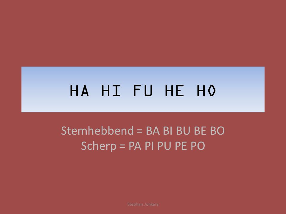 HA HI FU HE HO Stemhebbend = BA BI BU BE BO Scherp = PA PI PU PE PO Stephan Jonkers