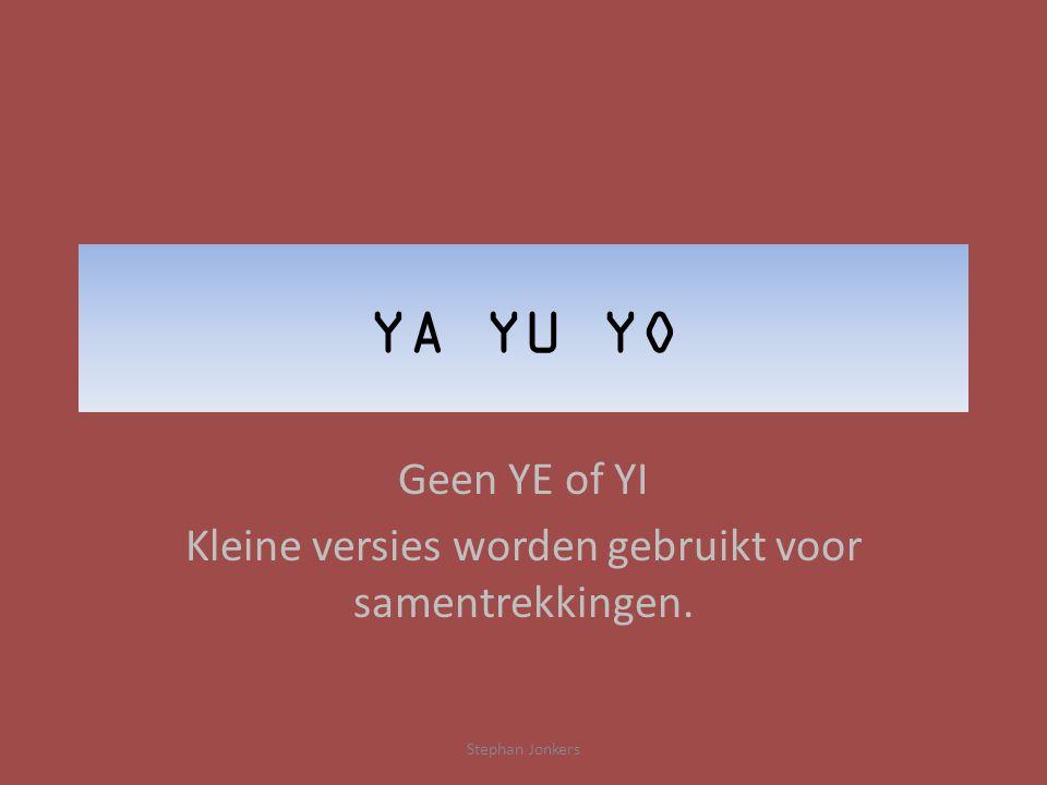 YA YU YO Geen YE of YI Kleine versies worden gebruikt voor samentrekkingen. Stephan Jonkers