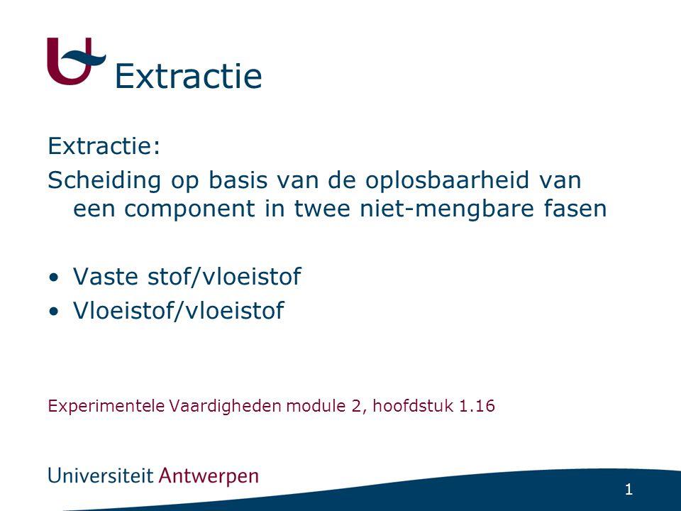1 Extractie Extractie: Scheiding op basis van de oplosbaarheid van een component in twee niet-mengbare fasen •Vaste stof/vloeistof •Vloeistof/vloeisto