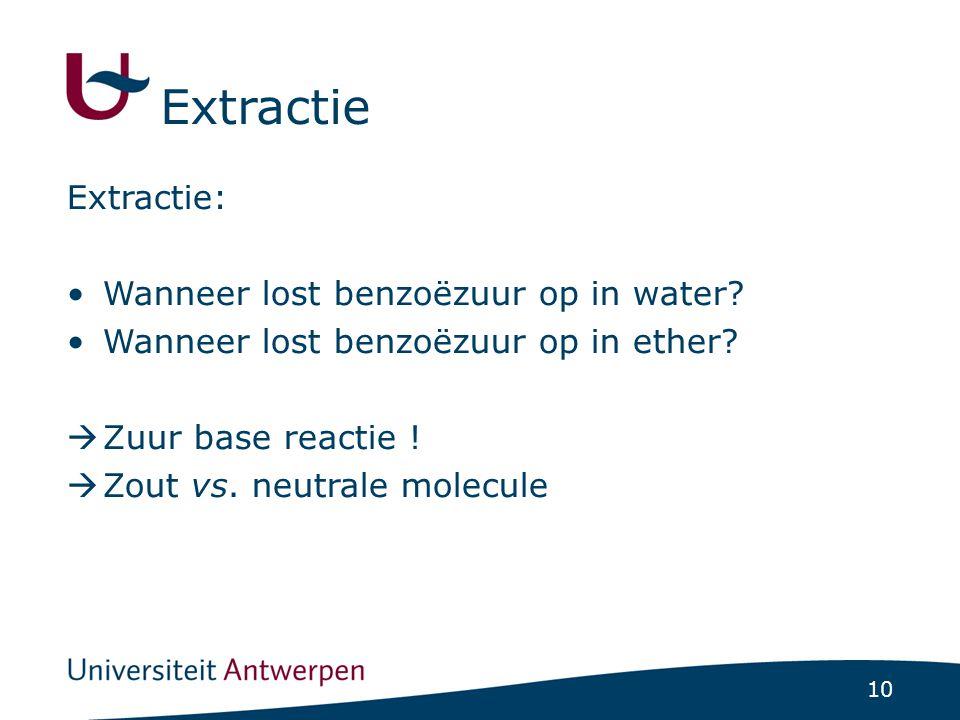 10 Extractie: •Wanneer lost benzoëzuur op in water? •Wanneer lost benzoëzuur op in ether?  Zuur base reactie !  Zout vs. neutrale molecule Extractie