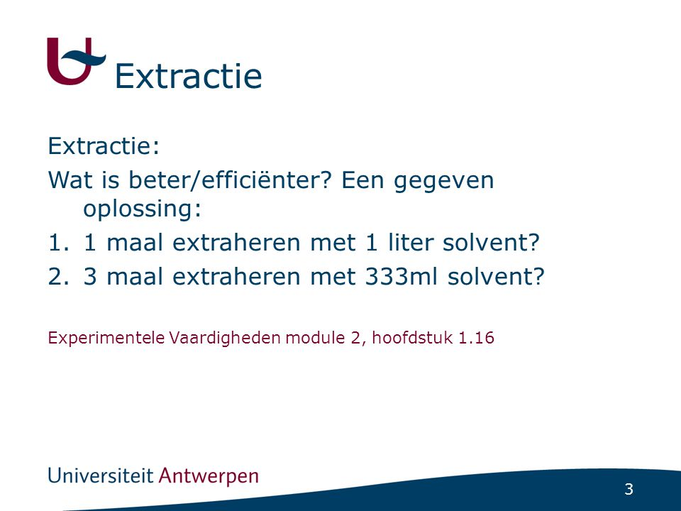 3 Extractie: Wat is beter/efficiënter? Een gegeven oplossing: 1.1 maal extraheren met 1 liter solvent? 2.3 maal extraheren met 333ml solvent? Experime