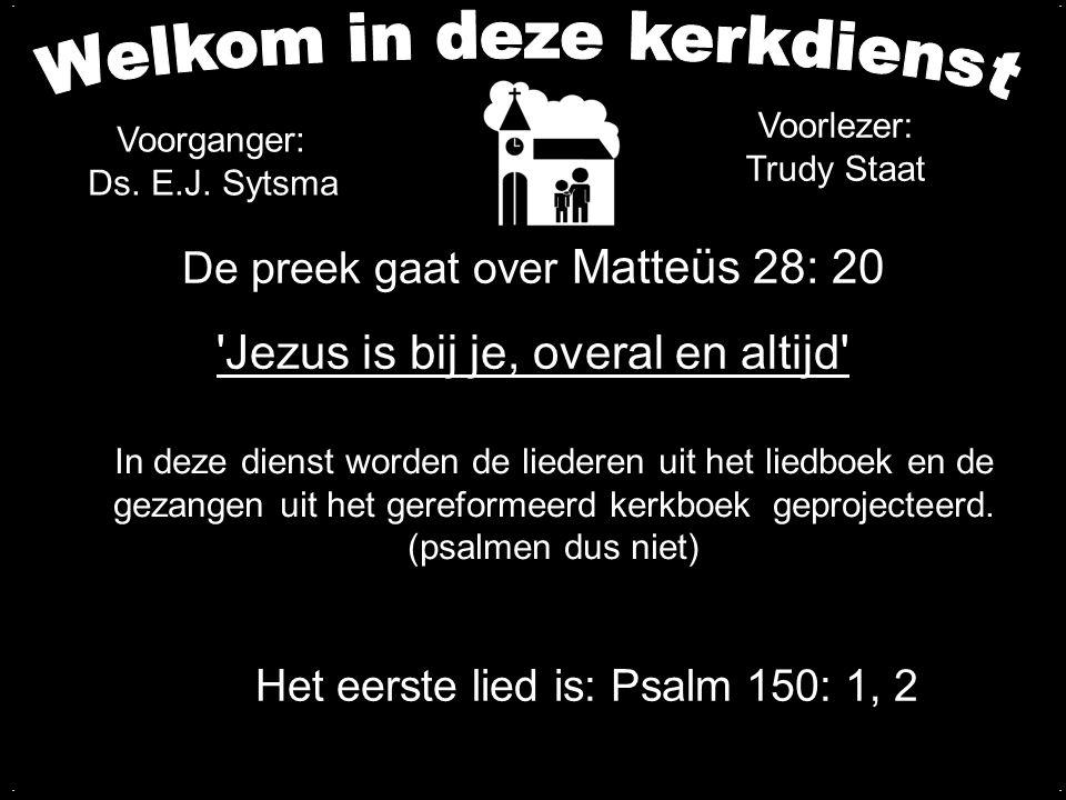 De preek gaat over Matteüs 28: 20 'Jezus is bij je, overal en altijd' Het eerste lied is: Psalm 150: 1, 2 In deze dienst worden de liederen uit het li