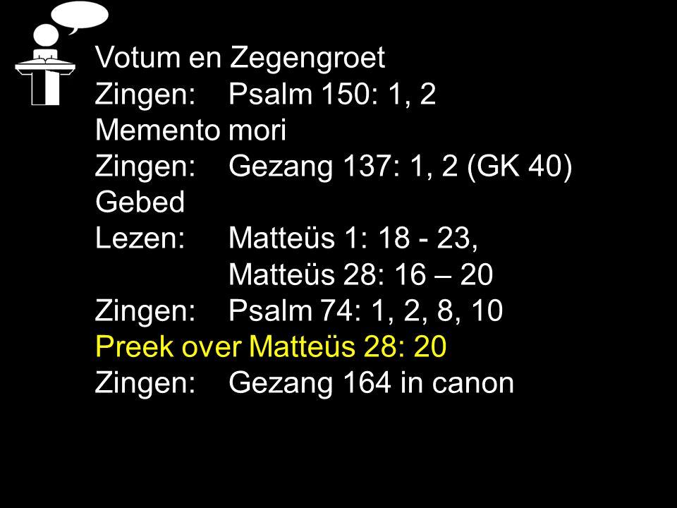 Votum en Zegengroet Zingen:Psalm 150: 1, 2 Memento mori Zingen:Gezang 137: 1, 2 (GK 40) Gebed Lezen: Matteüs 1: 18 - 23, Matteüs 28: 16 – 20 Zingen:Ps