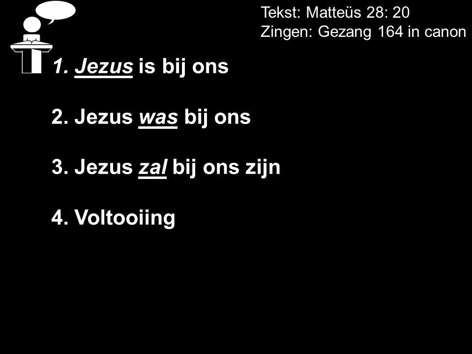 Tekst: Matteüs 28: 20 Zingen: Gezang 164 in canon 1. Jezus is bij ons 2. Jezus was bij ons 3. Jezus zal bij ons zijn 4. Voltooiing
