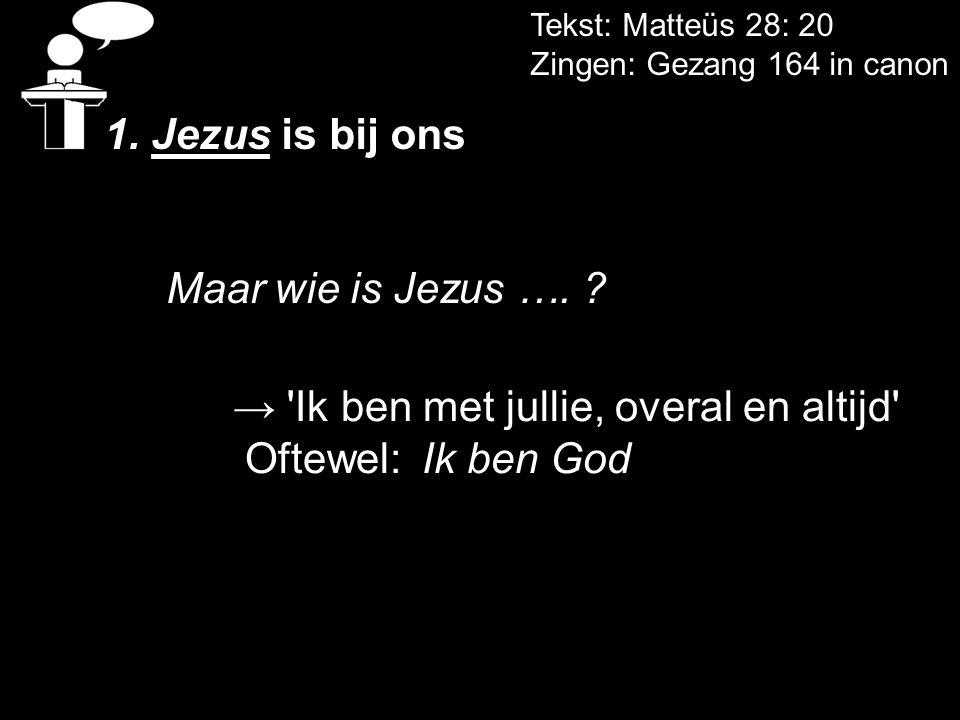 Tekst: Matteüs 28: 20 Zingen: Gezang 164 in canon 1. Jezus is bij ons Maar wie is Jezus …. ? → 'Ik ben met jullie, overal en altijd' Oftewel: Ik ben G