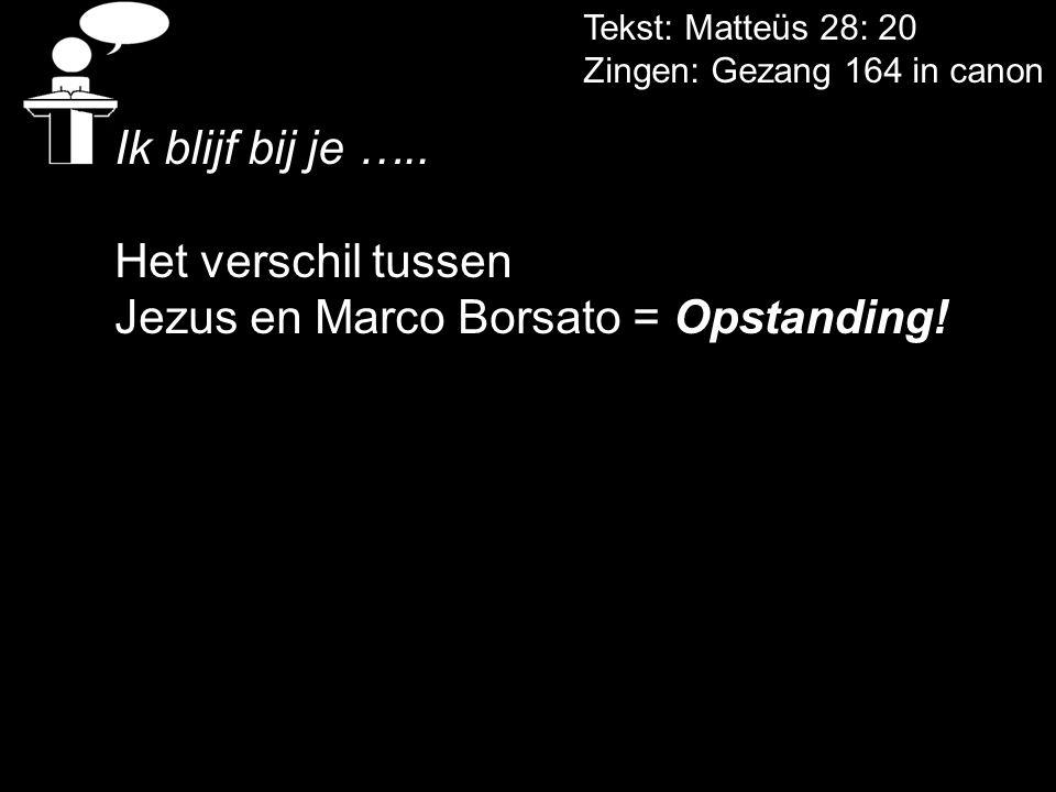 Tekst: Matteüs 28: 20 Zingen: Gezang 164 in canon Ik blijf bij je ….. Het verschil tussen Jezus en Marco Borsato = Opstanding!
