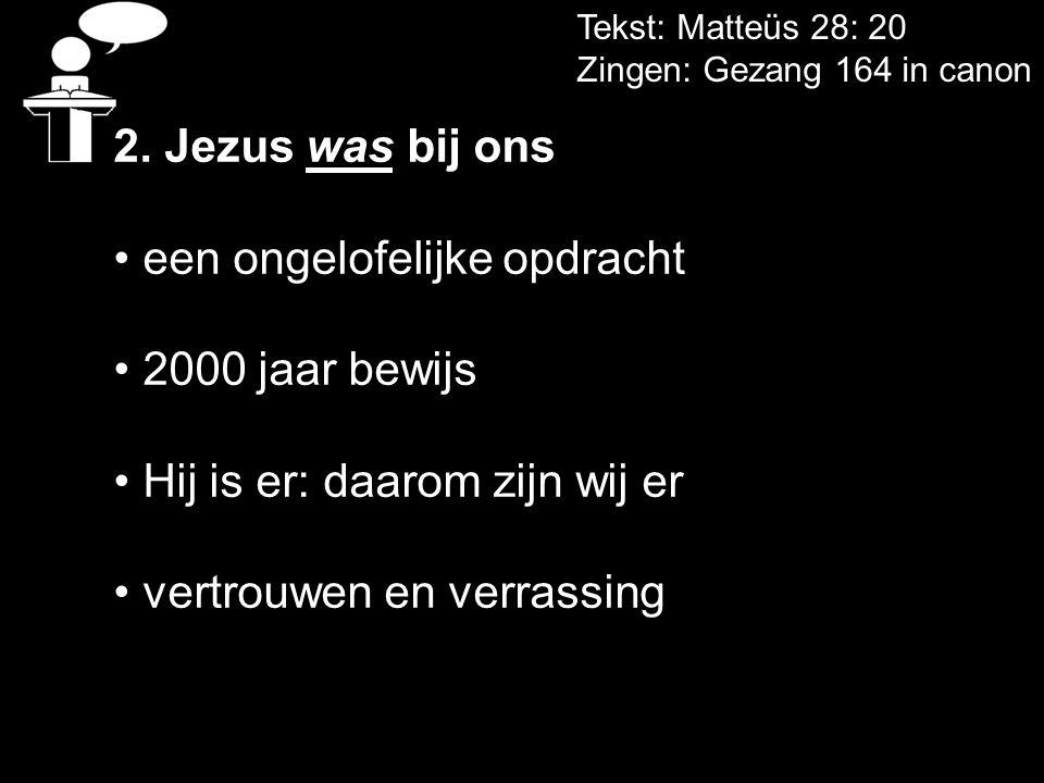 Tekst: Matteüs 28: 20 Zingen: Gezang 164 in canon 2. Jezus was bij ons • een ongelofelijke opdracht • 2000 jaar bewijs • Hij is er: daarom zijn wij er