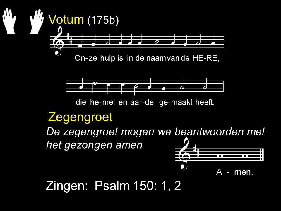 Votum (175b) Zegengroet Zingen: Psalm 150: 1, 2 De zegengroet mogen we beantwoorden met het gezongen amen