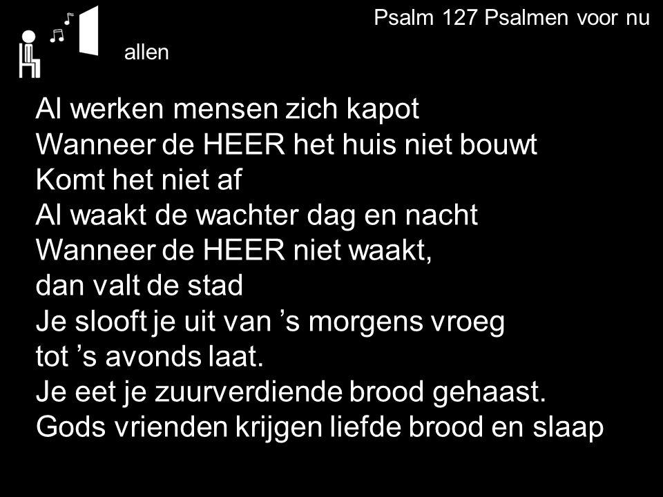 Psalm 127 Psalmen voor nu Al werken mensen zich kapot Wanneer de HEER het huis niet bouwt Komt het niet af Al waakt de wachter dag en nacht Wanneer de