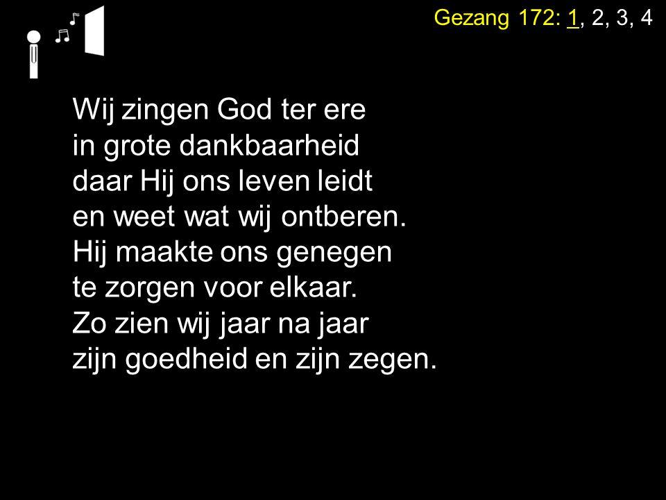 Gezang 172: 1, 2, 3, 4 Wij zingen God ter ere in grote dankbaarheid daar Hij ons leven leidt en weet wat wij ontberen. Hij maakte ons genegen te zorge