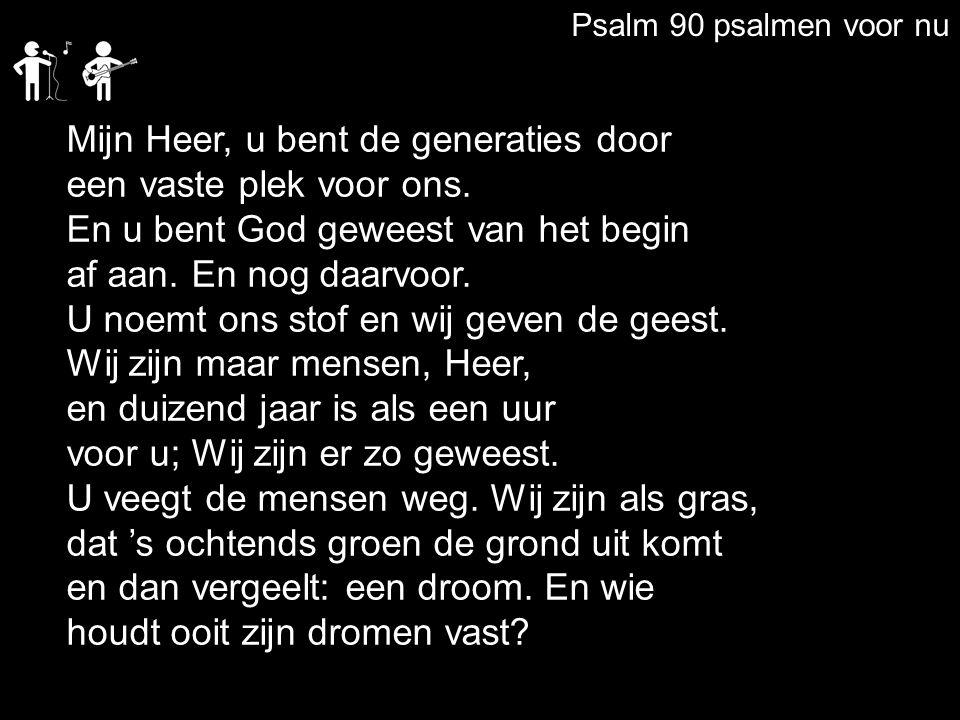 Psalm 90 psalmen voor nu Mijn Heer, u bent de generaties door een vaste plek voor ons. En u bent God geweest van het begin af aan. En nog daarvoor. U