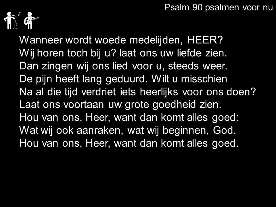 Psalm 90 psalmen voor nu Wanneer wordt woede medelijden, HEER? Wij horen toch bij u? laat ons uw liefde zien. Dan zingen wij ons lied voor u, steeds w