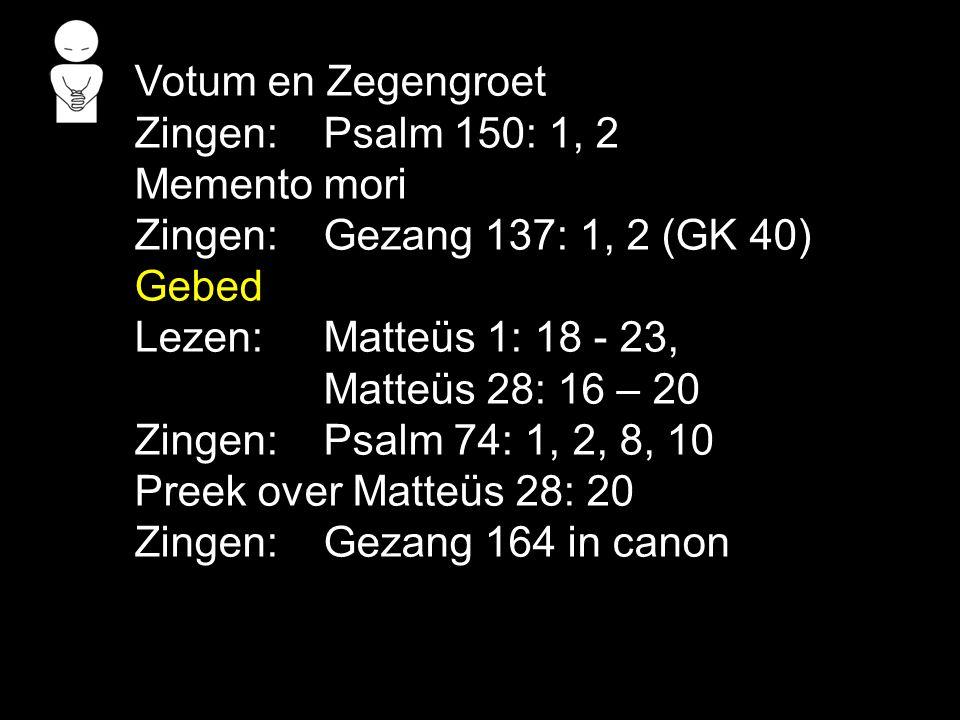 Votum en Zegengroet Zingen:Psalm 150: 1, 2 Memento mori Zingen:Gezang 137: 1, 2 (GK 40) Gebed Lezen: Matteüs 1: 18 - 23, Matteüs 28: 16 – 20 Zingen:Psalm 74: 1, 2, 8, 10 Preek over Matteüs 28: 20 Zingen:Gezang 164 in canon