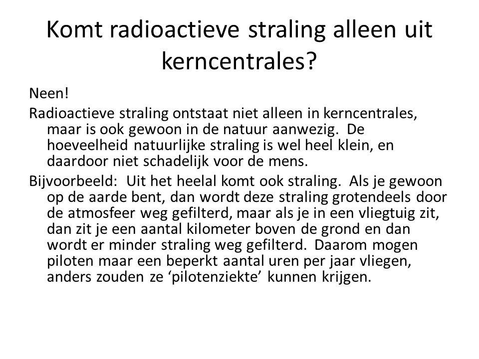 Komt radioactieve straling alleen uit kerncentrales.