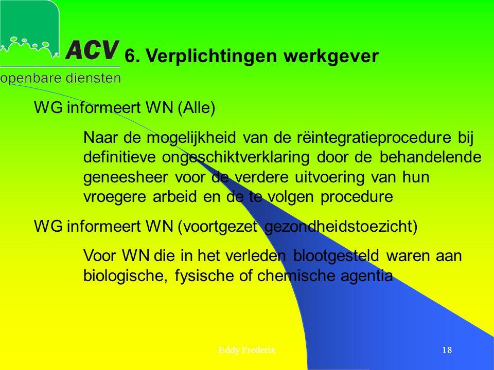 Eddy Frederix18 6. Verplichtingen werkgever WG informeert WN (Alle) Naar de mogelijkheid van de rëintegratieprocedure bij definitieve ongeschiktverkla