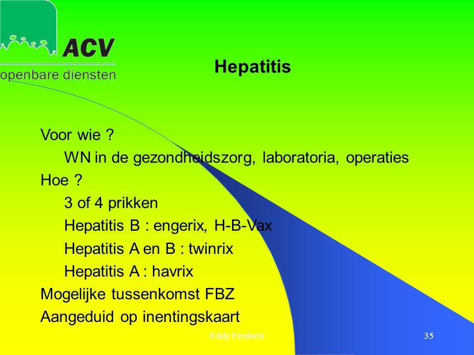 Eddy Frederix35 Voor wie ? WN in de gezondheidszorg, laboratoria, operaties Hoe ? 3 of 4 prikken Hepatitis B : engerix, H-B-Vax Hepatitis A en B : twi