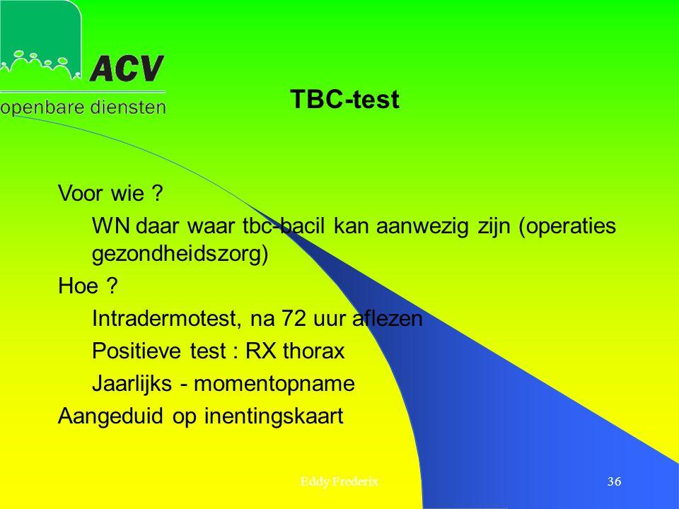Eddy Frederix36 Voor wie ? WN daar waar tbc-bacil kan aanwezig zijn (operaties gezondheidszorg) Hoe ? Intradermotest, na 72 uur aflezen Positieve test