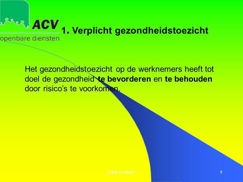 Eddy Frederix5 Het gezondheidstoezicht op de werknemers heeft tot doel de gezondheid te bevorderen en te behouden door risico's te voorkomen. 1. Verpl