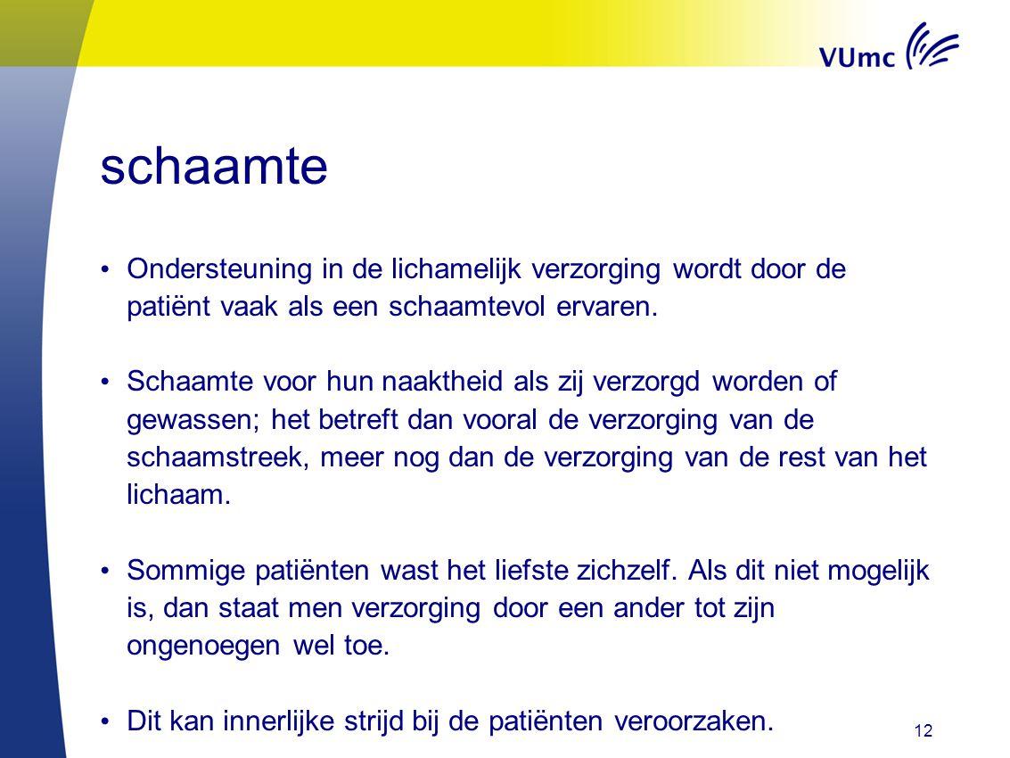 schaamte • Ondersteuning in de lichamelijk verzorging wordt door de patiënt vaak als een schaamtevol ervaren. • Schaamte voor hun naaktheid als zij ve