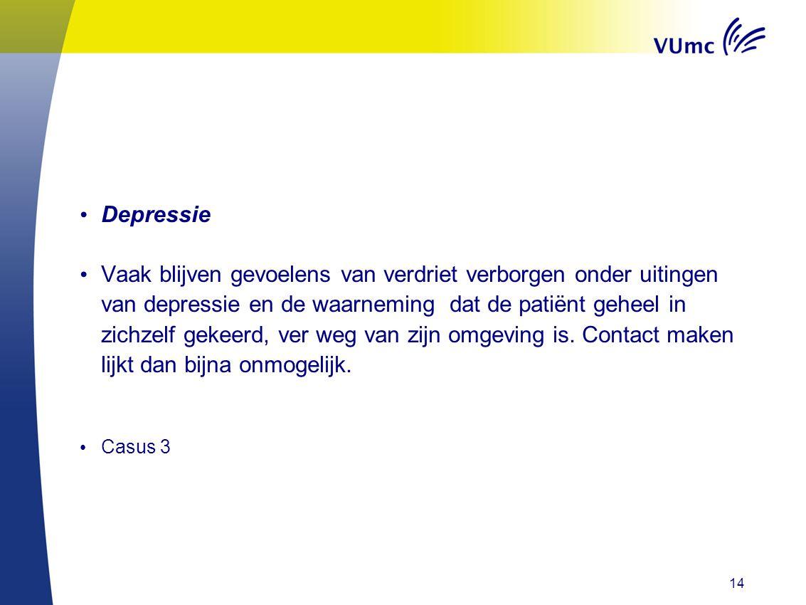 • Depressie • Vaak blijven gevoelens van verdriet verborgen onder uitingen van depressie en de waarneming dat de patiënt geheel in zichzelf gekeerd, ver weg van zijn omgeving is.