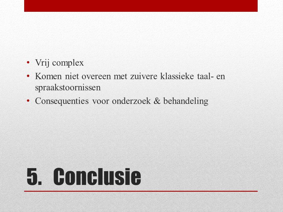5. Conclusie • Vrij complex • Komen niet overeen met zuivere klassieke taal- en spraakstoornissen • Consequenties voor onderzoek & behandeling