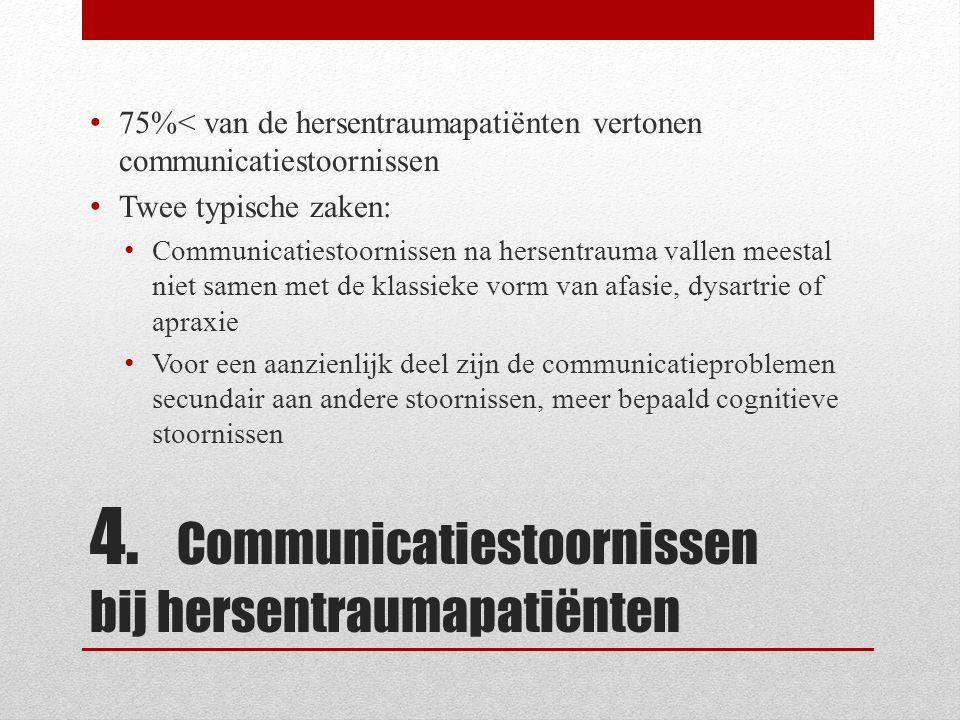 4. Communicatiestoornissen bij hersentraumapatiënten • 75%< van de hersentraumapatiënten vertonen communicatiestoornissen • Twee typische zaken: • Com