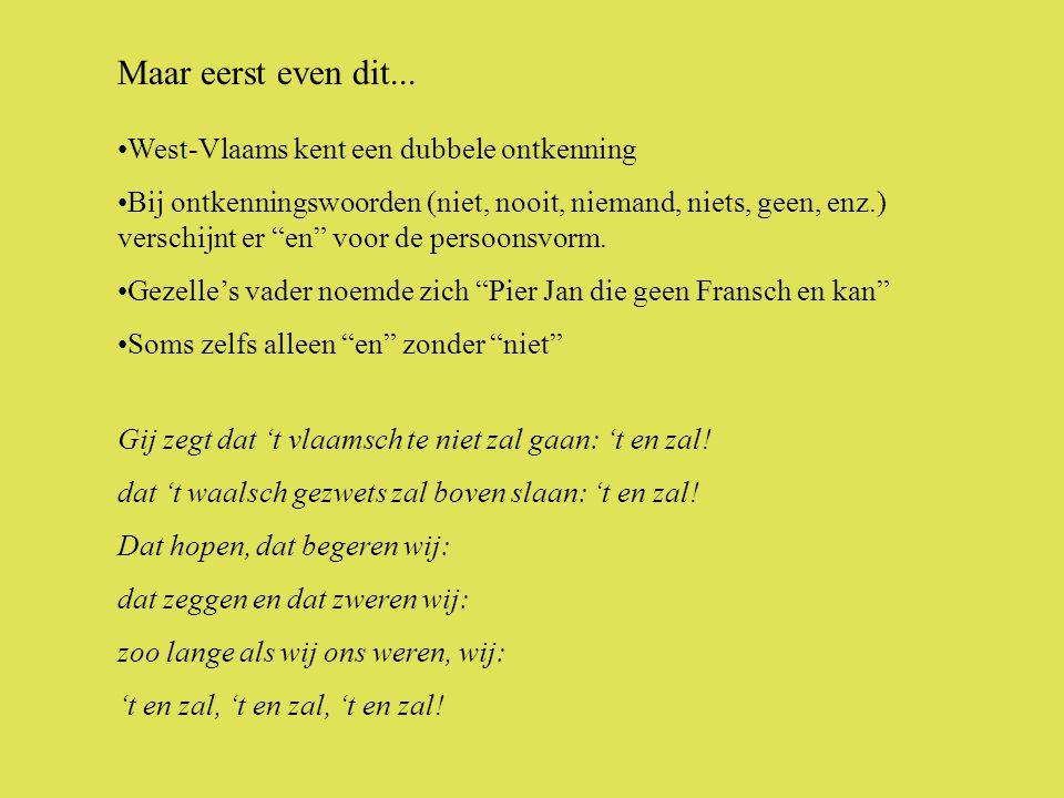 •West-Vlaams kent een dubbele ontkenning •Bij ontkenningswoorden (niet, nooit, niemand, niets, geen, enz.) verschijnt er en voor de persoonsvorm.
