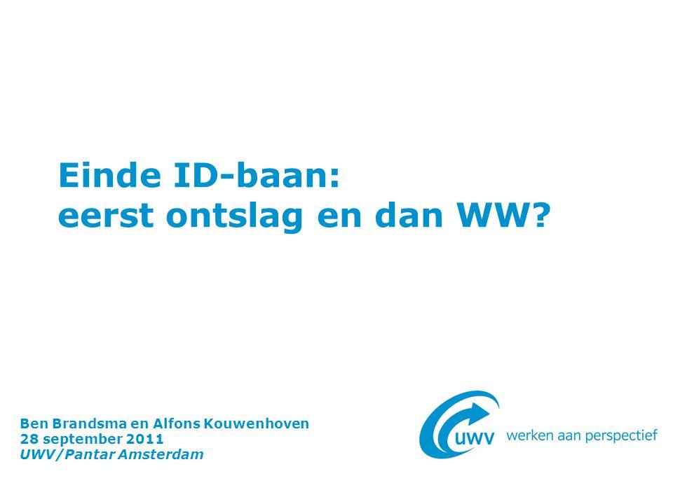 Einde ID-baan: eerst ontslag en dan WW? Ben Brandsma en Alfons Kouwenhoven 28 september 2011 UWV/Pantar Amsterdam