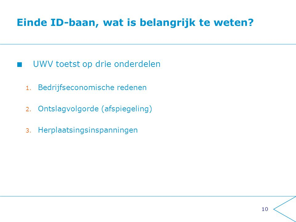 10 Einde ID-baan, wat is belangrijk te weten? UWV toetst op drie onderdelen 1. Bedrijfseconomische redenen 2. Ontslagvolgorde (afspiegeling) 3. Herpla