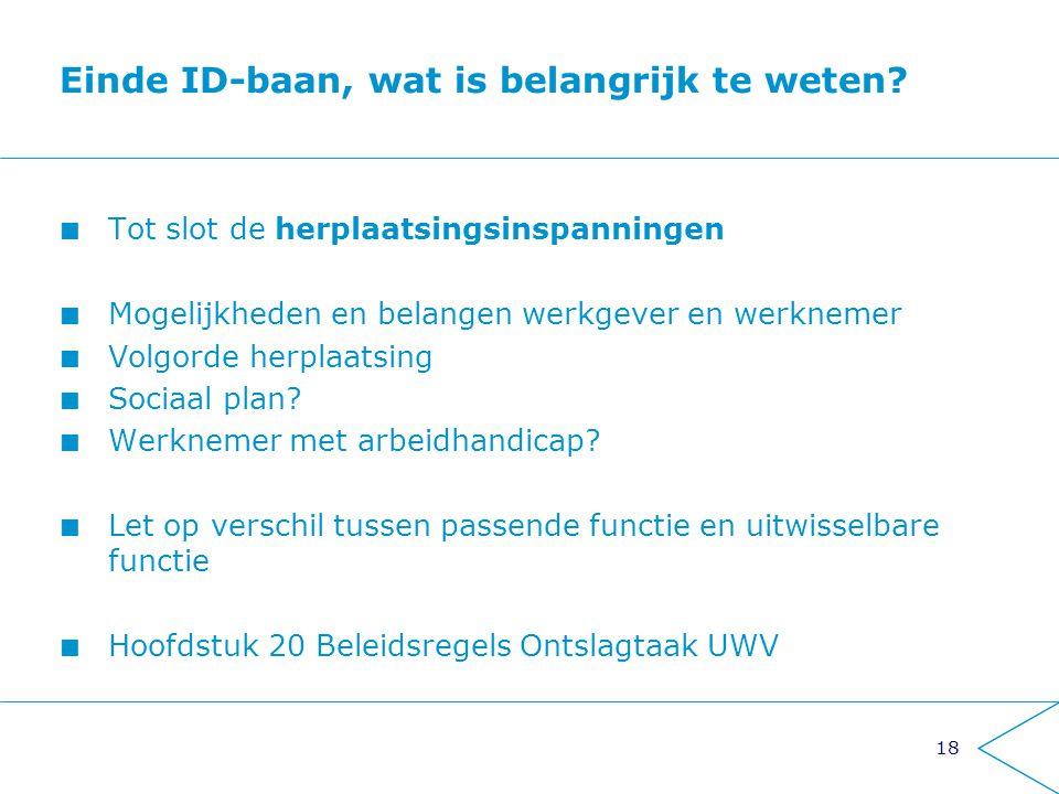 18 Einde ID-baan, wat is belangrijk te weten? Tot slot de herplaatsingsinspanningen Mogelijkheden en belangen werkgever en werknemer Volgorde herplaat