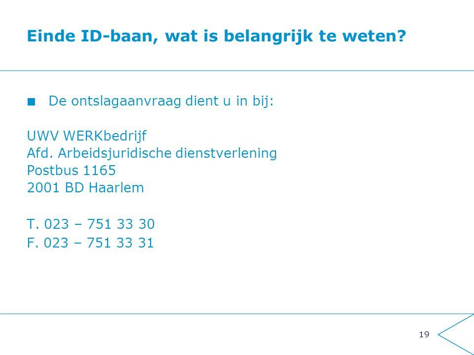 19 Einde ID-baan, wat is belangrijk te weten? De ontslagaanvraag dient u in bij: UWV WERKbedrijf Afd. Arbeidsjuridische dienstverlening Postbus 1165 2