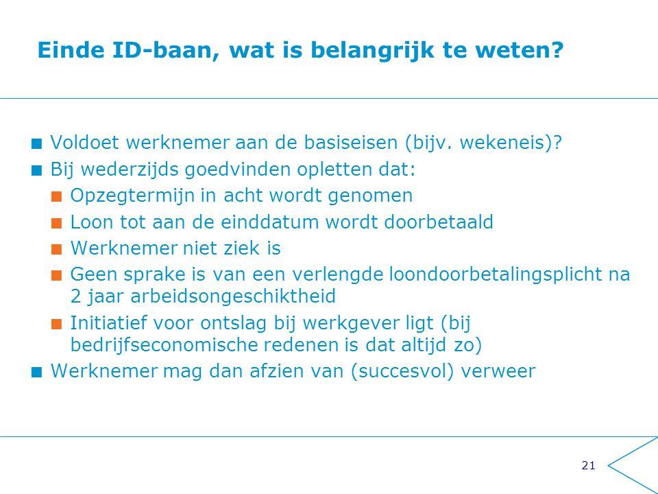 21 Einde ID-baan, wat is belangrijk te weten? Voldoet werknemer aan de basiseisen (bijv. wekeneis)? Bij wederzijds goedvinden opletten dat: Opzegtermi