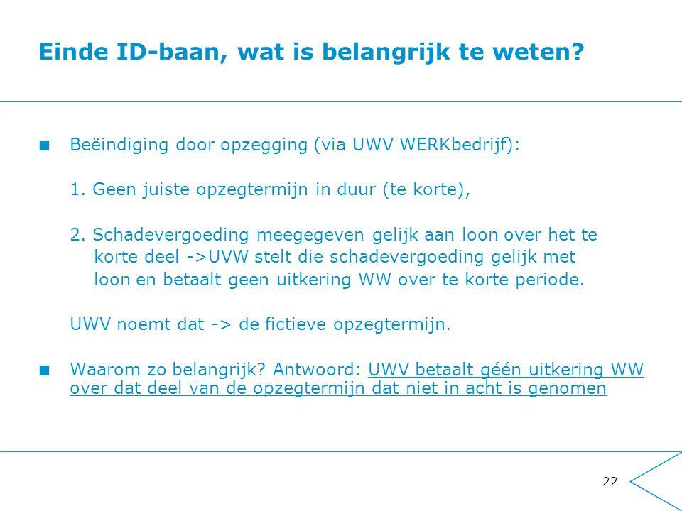 22 Einde ID-baan, wat is belangrijk te weten? Beëindiging door opzegging (via UWV WERKbedrijf): 1. Geen juiste opzegtermijn in duur (te korte), 2. Sch