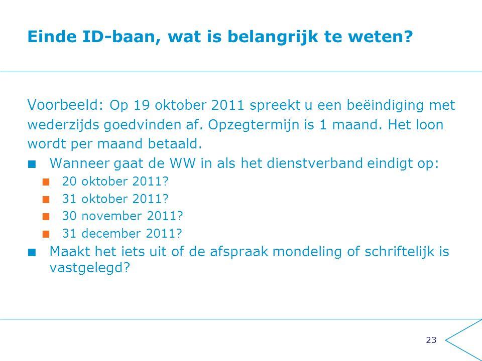 23 Einde ID-baan, wat is belangrijk te weten? Voorbeeld: Op 19 oktober 2011 spreekt u een beëindiging met wederzijds goedvinden af. Opzegtermijn is 1